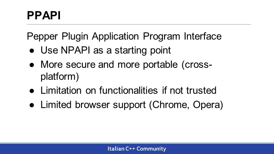Italian C++ Community PPAPI Pepper Plugin Application Program Interface ●Use NPAPI as a starting point ●More secure and more portable (cross- platform) ●Limitation on functionalities if not trusted ●Limited browser support (Chrome, Opera)