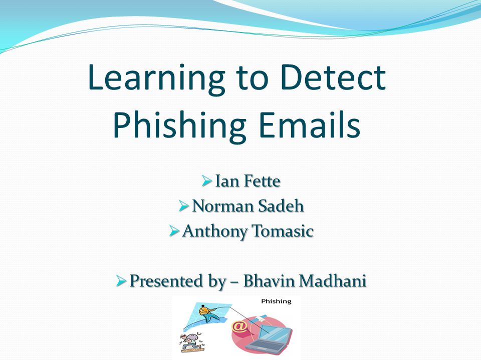 Learning to Detect Phishing Emails  Ian Fette  Norman Sadeh  Anthony Tomasic  Presented by – Bhavin Madhani