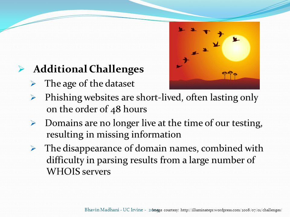  Additional Challenges  The age of the dataset  Phishing websites are short-lived, often lasting only on the order of 48 hours  Domains are no longer live at the time of our testing, resulting in missing information  The disappearance of domain names, combined with difficulty in parsing results from a large number of WHOIS servers Bhavin Madhani - UC Irvine - 2009 Image courtesy: http://illuminatepr.wordpress.com/2008/07/01/challenges/