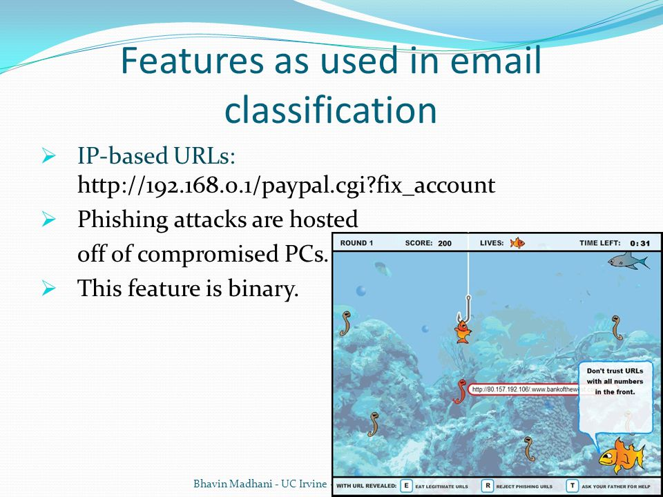 Features as used in email classification  IP-based URLs: http://192.168.0.1/paypal.cgi?fix_account  Phishing attacks are hosted off of compromised PCs.