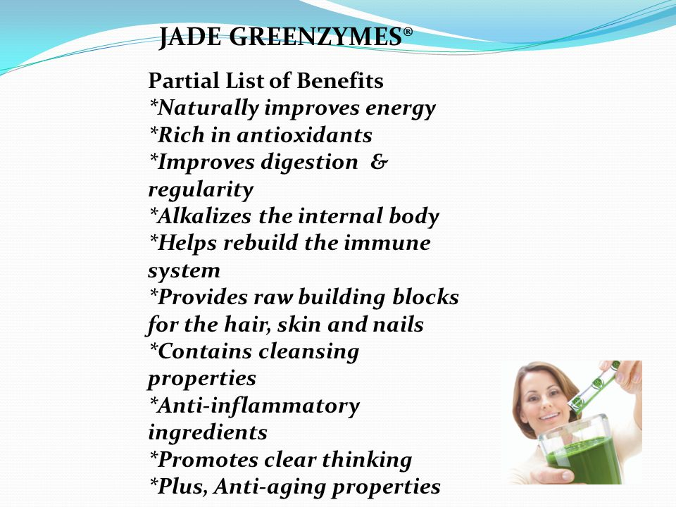 Partial List of Benefits *Naturally improves energy *Rich in antioxidants *Improves digestion & regularity *Alkalizes the internal body *Helps rebuild the immune system *Provides raw building blocks for the hair, skin and nails *Contains cleansing properties *Anti-inflammatory ingredients *Promotes clear thinking *Plus, Anti-aging properties JADE GREENZYMES®