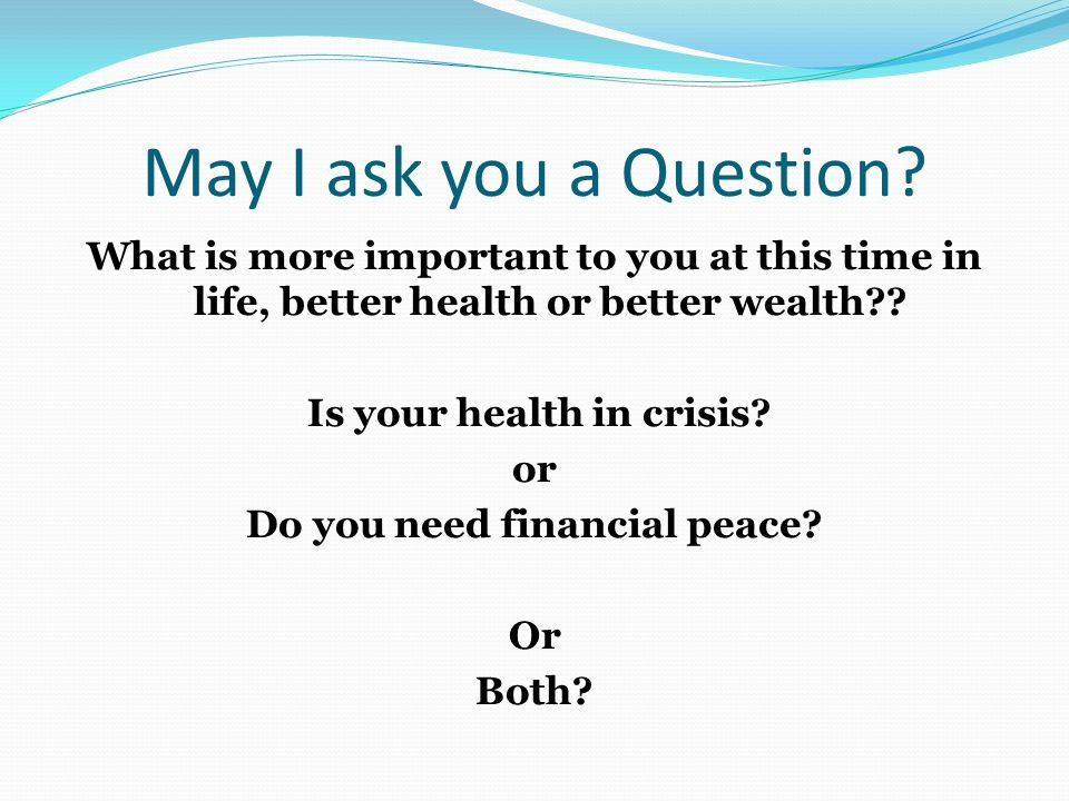 May I ask you a Question? What is more important to you at this time in life, better health or better wealth?? Is your health in crisis? or Do you nee