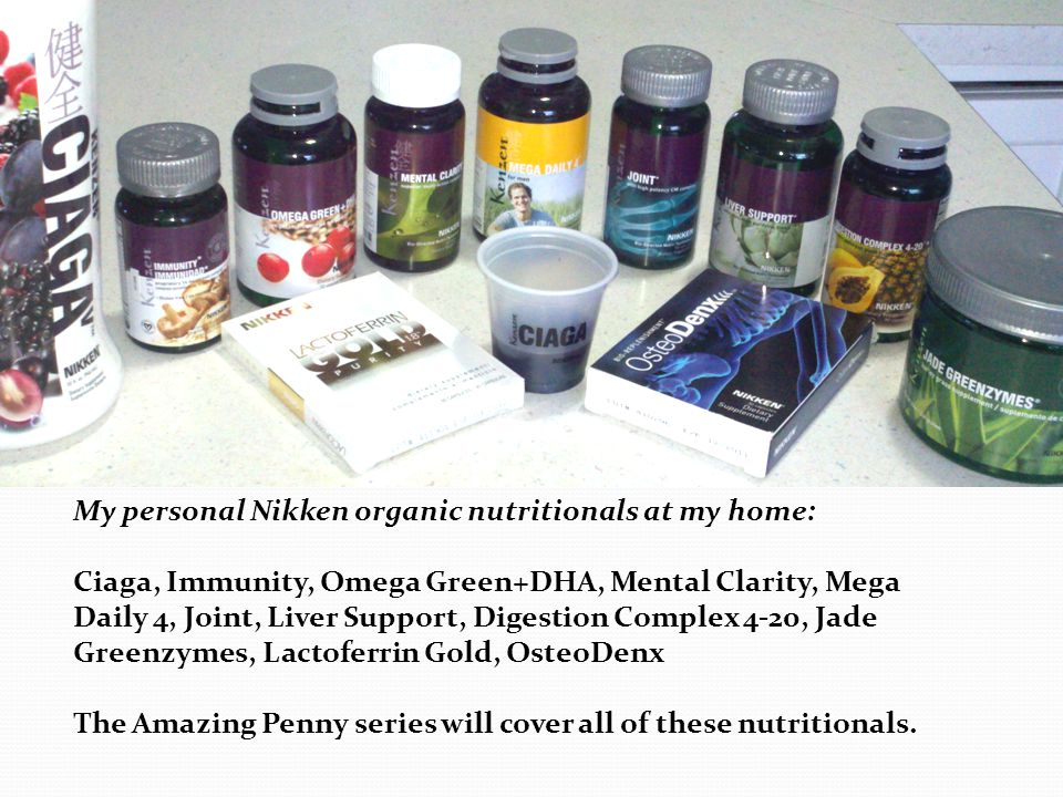My personal Nikken organic nutritionals at my home: Ciaga, Immunity, Omega Green+DHA, Mental Clarity, Mega Daily 4, Joint, Liver Support, Digestion Complex 4-20, Jade Greenzymes, Lactoferrin Gold, OsteoDenx The Amazing Penny series will cover all of these nutritionals.