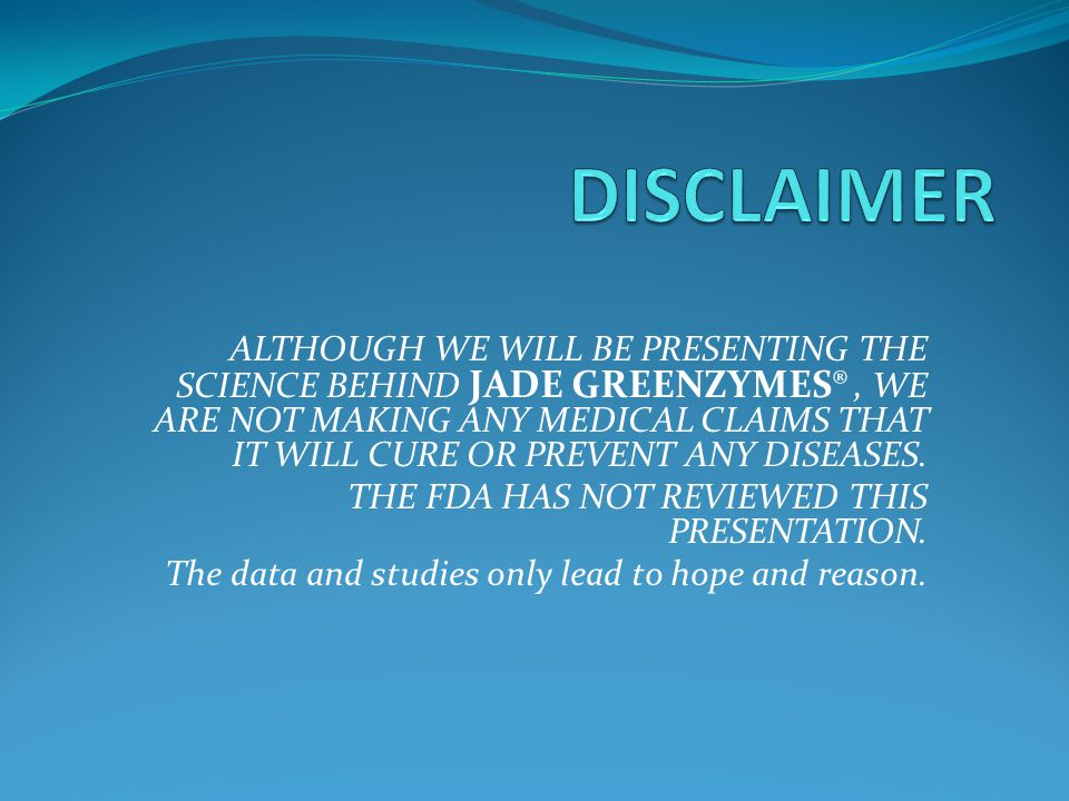 ALTHOUGH WE WILL BE PRESENTING THE SCIENCE BEHIND JADE GREENZYMES®, WE ARE NOT MAKING ANY MEDICAL CLAIMS THAT IT WILL CURE OR PREVENT ANY DISEASES.