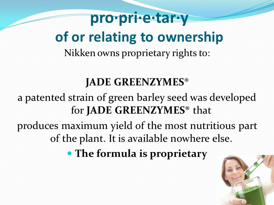 pro·pri·e·tar·y of or relating to ownership Nikken owns proprietary rights to: JADE GREENZYMES® a patented strain of green barley seed was developed for JADE GREENZYMES® that produces maximum yield of the most nutritious part of the plant.