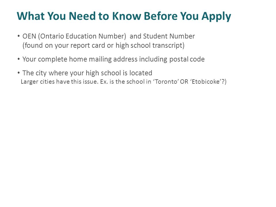 OEN (Ontario Education Number) and Student Number (found on your report card or high school transcript) Your complete home mailing address including postal code The city where your high school is located Larger cities have this issue.