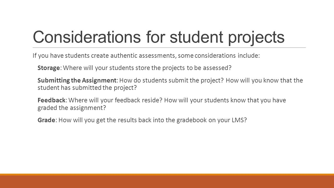 Considerations for student projects If you have students create authentic assessments, some considerations include: Storage: Where will your students store the projects to be assessed.