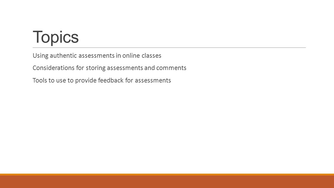 Topics Using authentic assessments in online classes Considerations for storing assessments and comments Tools to use to provide feedback for assessments