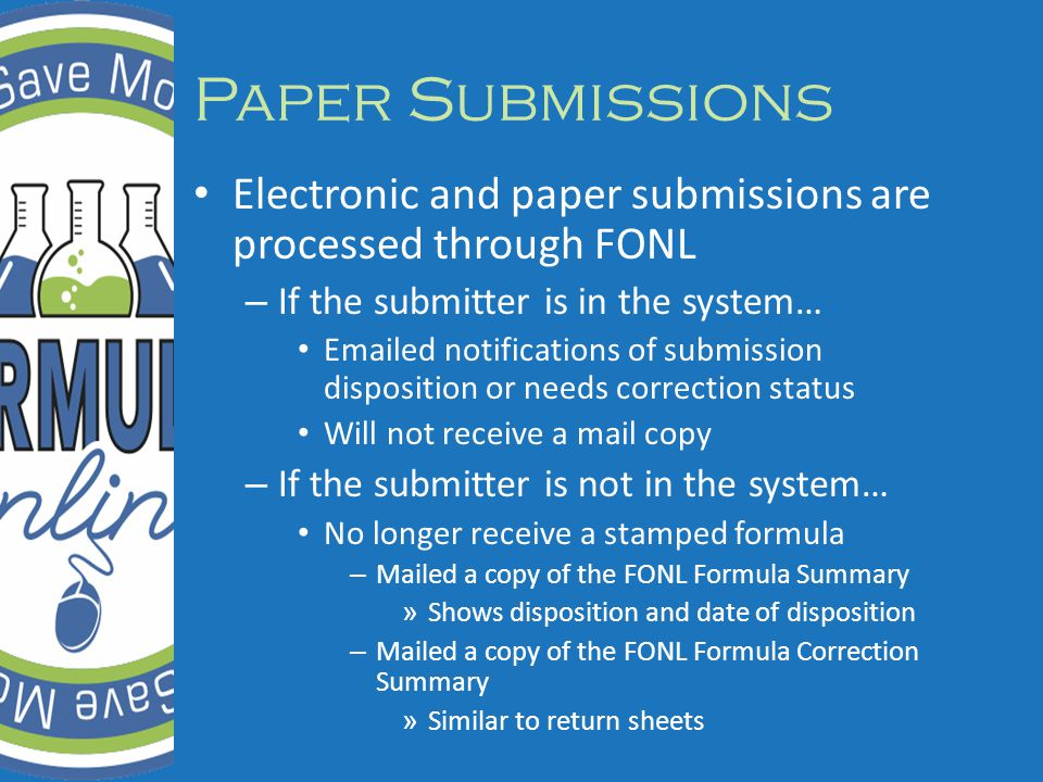Electronic and paper submissions are processed through FONL – If the submitter is in the system… Emailed notifications of submission disposition or needs correction status Will not receive a mail copy – If the submitter is not in the system… No longer receive a stamped formula – Mailed a copy of the FONL Formula Summary » Shows disposition and date of disposition – Mailed a copy of the FONL Formula Correction Summary » Similar to return sheets