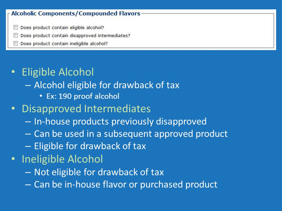 Eligible Alcohol – Alcohol eligible for drawback of tax Ex: 190 proof alcohol Disapproved Intermediates – In-house products previously disapproved – Can be used in a subsequent approved product – Eligible for drawback of tax Ineligible Alcohol – Not eligible for drawback of tax – Can be in-house flavor or purchased product