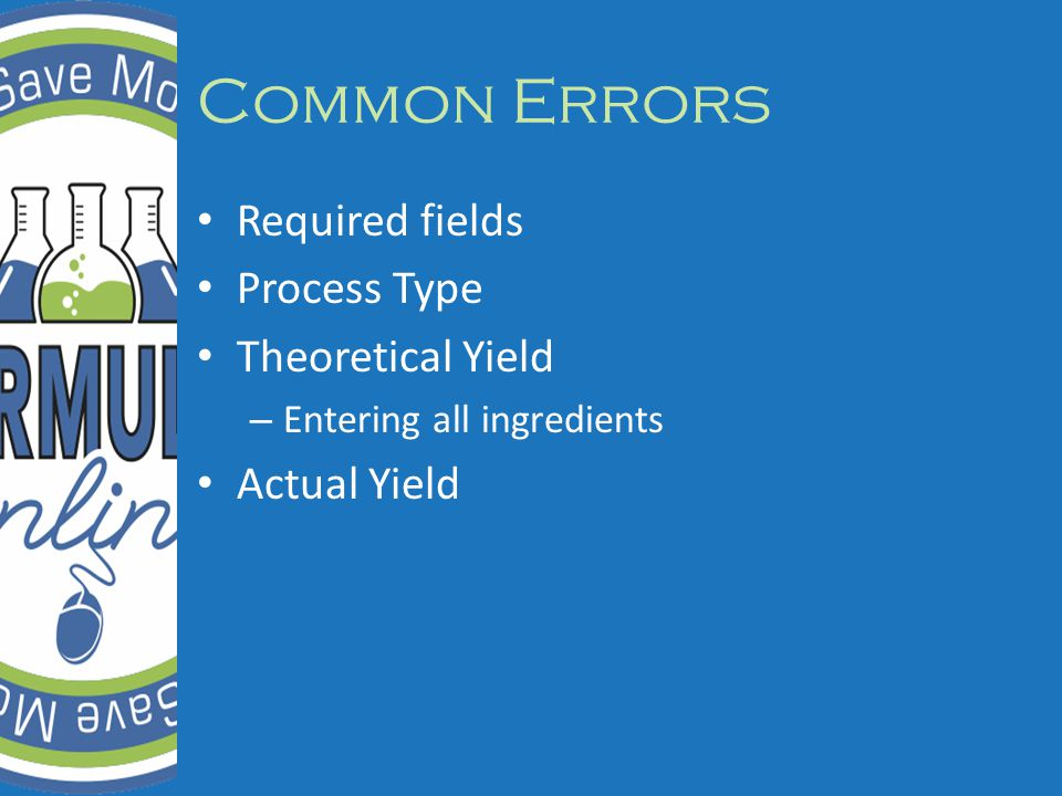 Common Errors Required fields Process Type Theoretical Yield – Entering all ingredients Actual Yield
