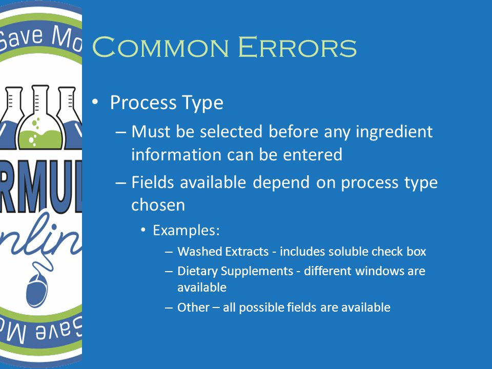 Common Errors Process Type – Must be selected before any ingredient information can be entered – Fields available depend on process type chosen Examples: – Washed Extracts - includes soluble check box – Dietary Supplements - different windows are available – Other – all possible fields are available