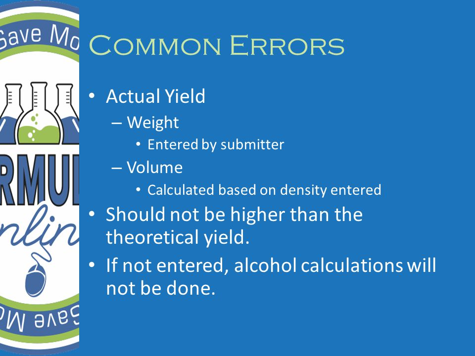 Common Errors Actual Yield – Weight Entered by submitter – Volume Calculated based on density entered Should not be higher than the theoretical yield.