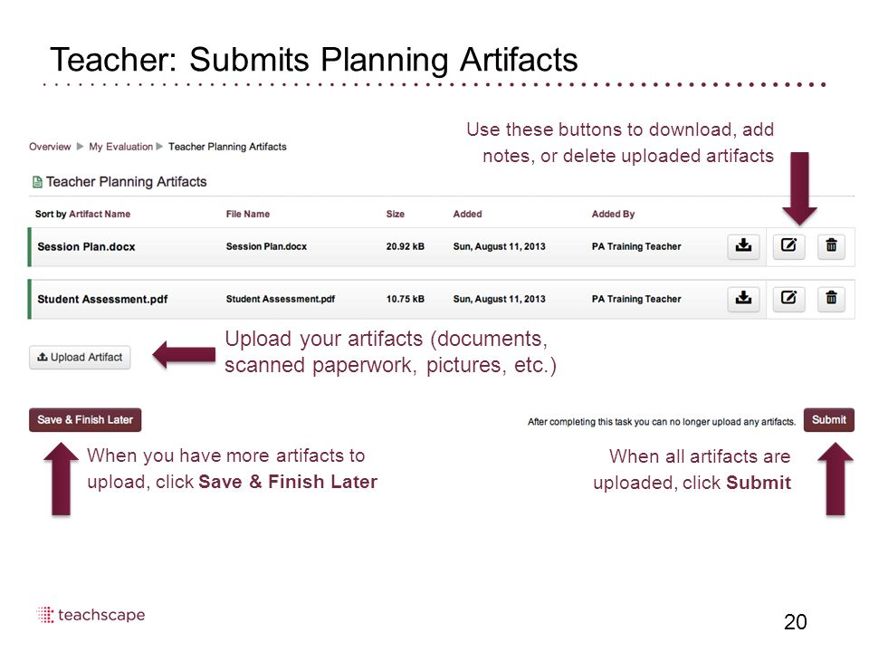 Teacher: Submits Planning Artifacts 20 When all artifacts are uploaded, click Submit When you have more artifacts to upload, click Save & Finish Later Use these buttons to download, add notes, or delete uploaded artifacts Upload your artifacts (documents, scanned paperwork, pictures, etc.)