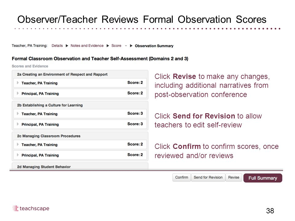 Observer/Teacher Reviews Formal Observation Scores 38 From the observation summary page, click Revise if scores need to be adjusted Click Revise to make any changes, including additional narratives from post-observation conference Click Send for Revision to allow teachers to edit self-review Click Confirm to confirm scores, once reviewed and/or reviews