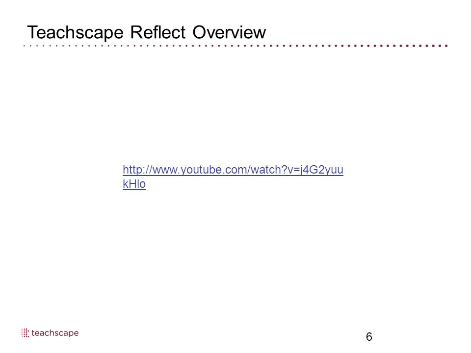 Teachscape Reflect Overview 6 http://www.youtube.com/watch v=j4G2yuu kHlo