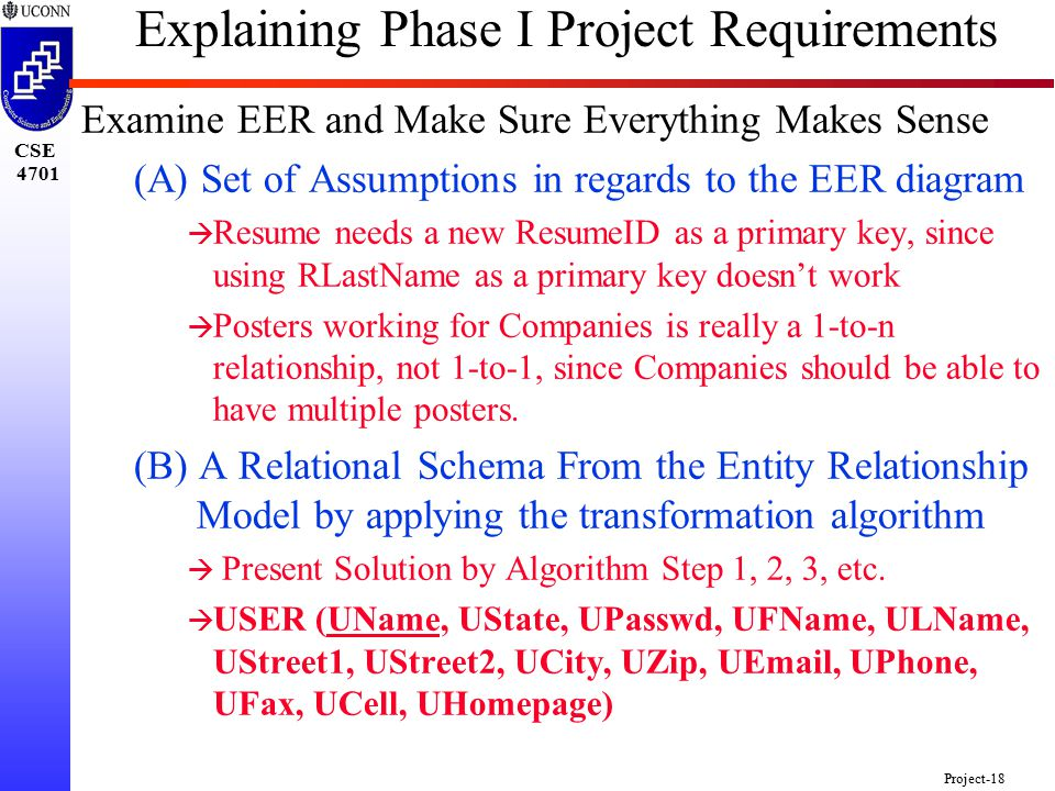 CSE 4701 Project-18 Explaining Phase I Project Requirements Examine EER and Make Sure Everything Makes Sense (A) Set of Assumptions in regards to the EER diagram à Resume needs a new ResumeID as a primary key, since using RLastName as a primary key doesn't work à Posters working for Companies is really a 1-to-n relationship, not 1-to-1, since Companies should be able to have multiple posters.