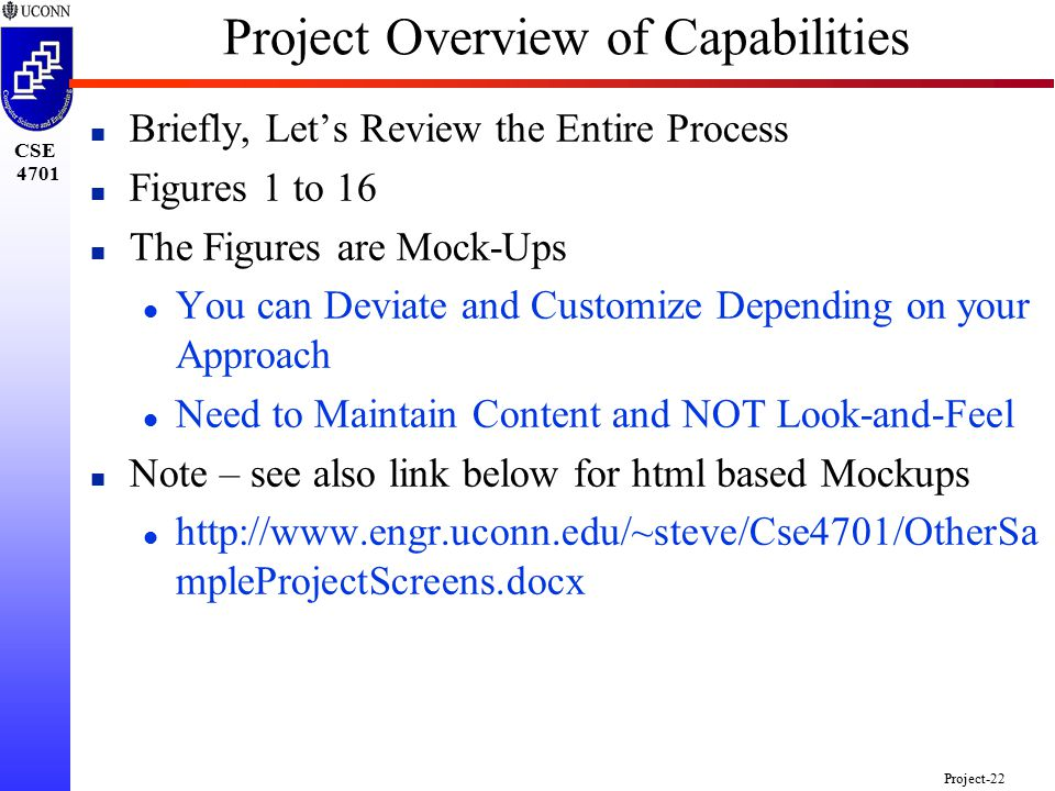 CSE 4701 Project-22 Project Overview of Capabilities n Briefly, Let's Review the Entire Process n Figures 1 to 16 n The Figures are Mock-Ups l You can Deviate and Customize Depending on your Approach l Need to Maintain Content and NOT Look-and-Feel n Note – see also link below for html based Mockups l http://www.engr.uconn.edu/~steve/Cse4701/OtherSa mpleProjectScreens.docx
