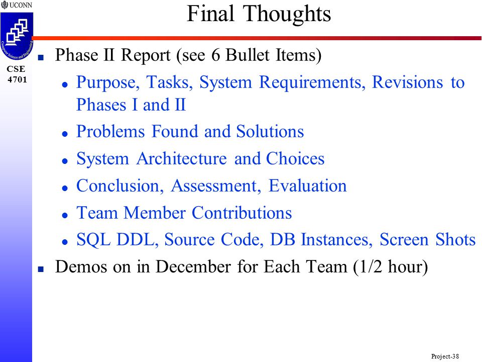 CSE 4701 Project-38 Final Thoughts n Phase II Report (see 6 Bullet Items) l Purpose, Tasks, System Requirements, Revisions to Phases I and II l Problems Found and Solutions l System Architecture and Choices l Conclusion, Assessment, Evaluation l Team Member Contributions l SQL DDL, Source Code, DB Instances, Screen Shots n Demos on in December for Each Team (1/2 hour)