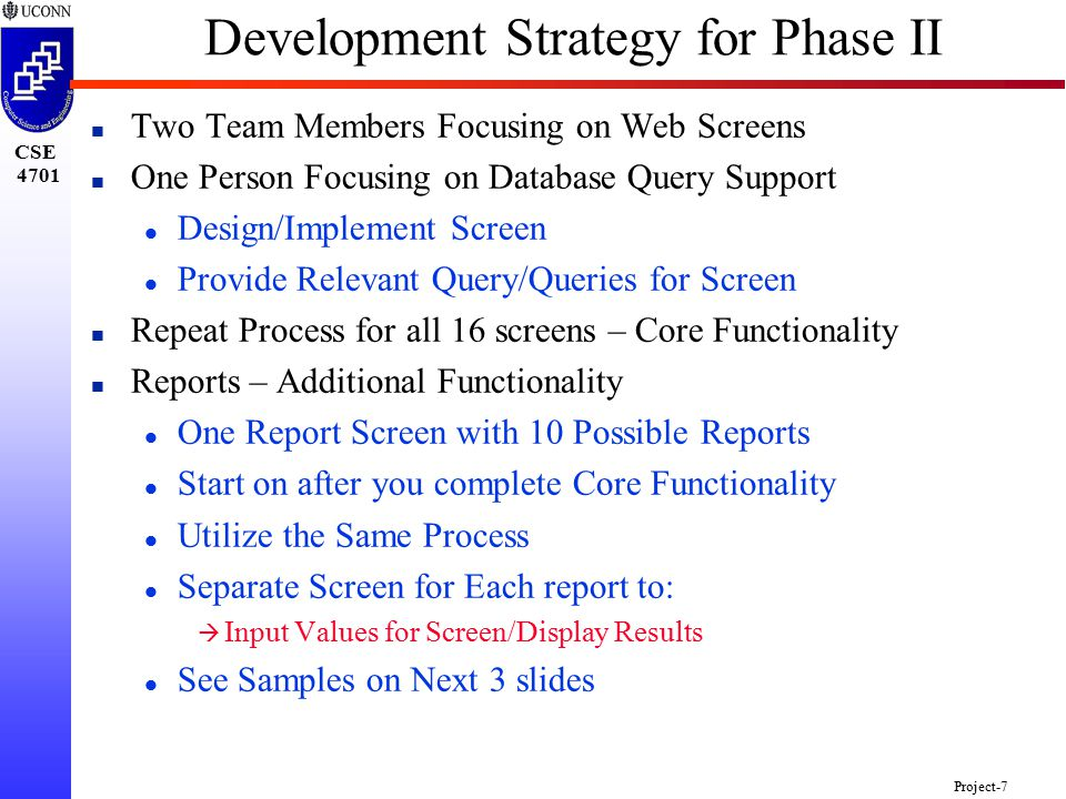 CSE 4701 Project-7 Development Strategy for Phase II n Two Team Members Focusing on Web Screens n One Person Focusing on Database Query Support l Design/Implement Screen l Provide Relevant Query/Queries for Screen n Repeat Process for all 16 screens – Core Functionality n Reports – Additional Functionality l One Report Screen with 10 Possible Reports l Start on after you complete Core Functionality l Utilize the Same Process l Separate Screen for Each report to: à Input Values for Screen/Display Results l See Samples on Next 3 slides