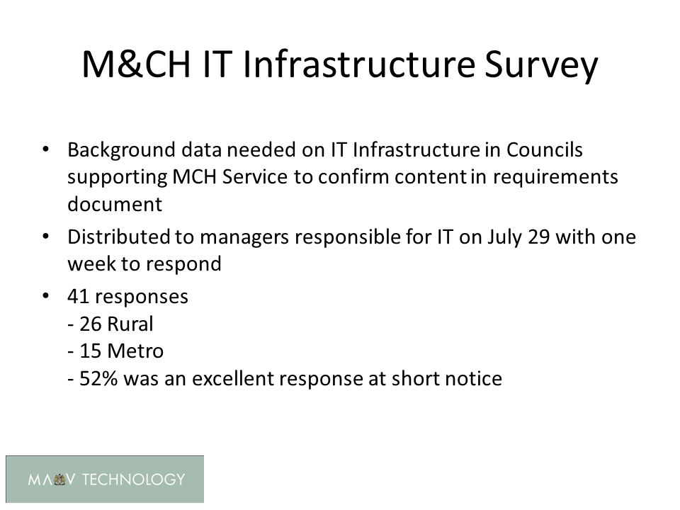 M&CH IT Infrastructure Survey Background data needed on IT Infrastructure in Councils supporting MCH Service to confirm content in requirements document Distributed to managers responsible for IT on July 29 with one week to respond 41 responses - 26 Rural - 15 Metro - 52% was an excellent response at short notice