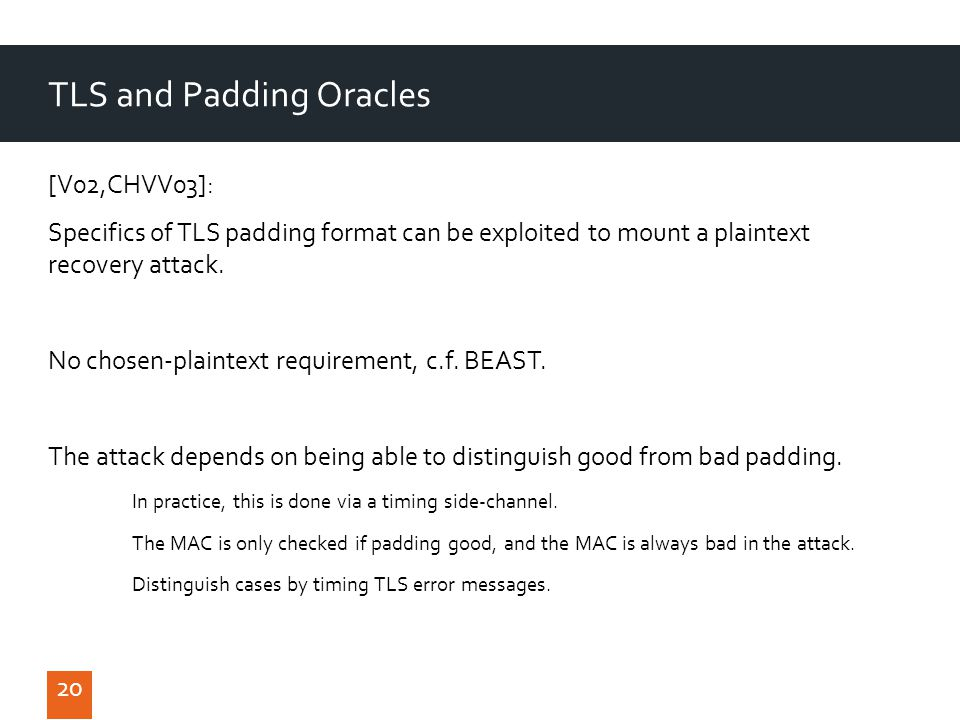 20 TLS and Padding Oracles [V02,CHVV03]: Specifics of TLS padding format can be exploited to mount a plaintext recovery attack.