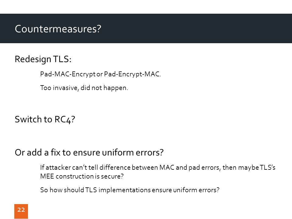 22 Countermeasures. Redesign TLS: Pad-MAC-Encrypt or Pad-Encrypt-MAC.