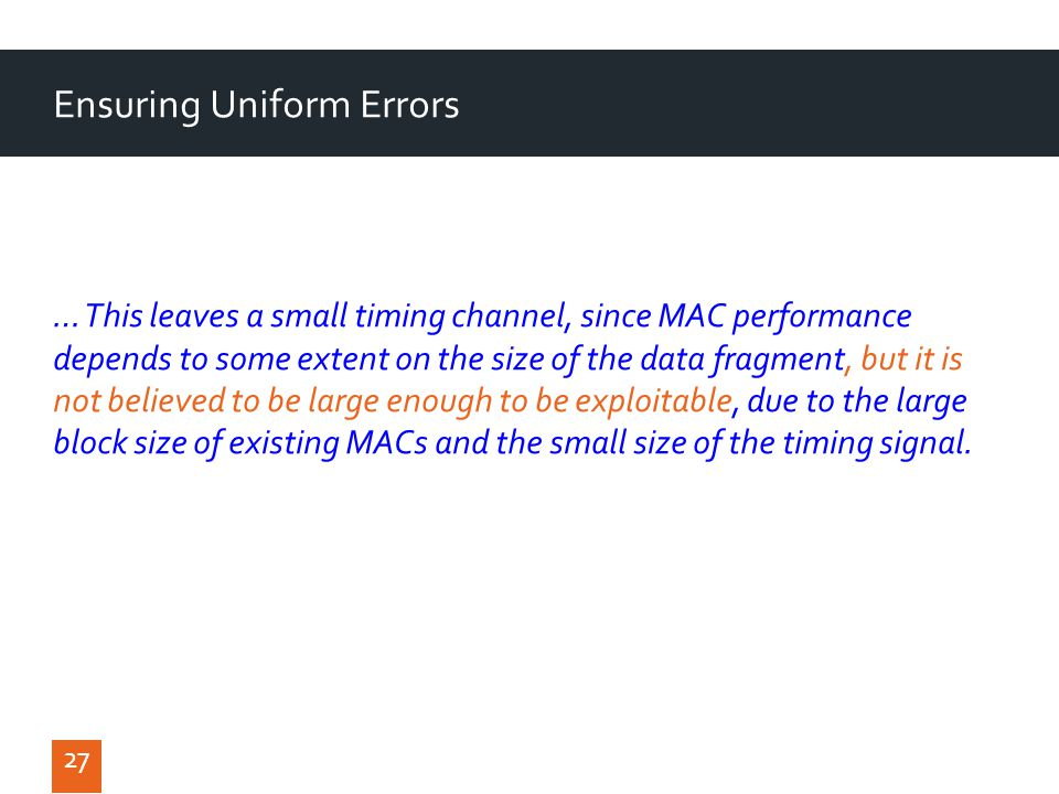 27 Ensuring Uniform Errors … This leaves a small timing channel, since MAC performance depends to some extent on the size of the data fragment, but it is not believed to be large enough to be exploitable, due to the large block size of existing MACs and the small size of the timing signal.