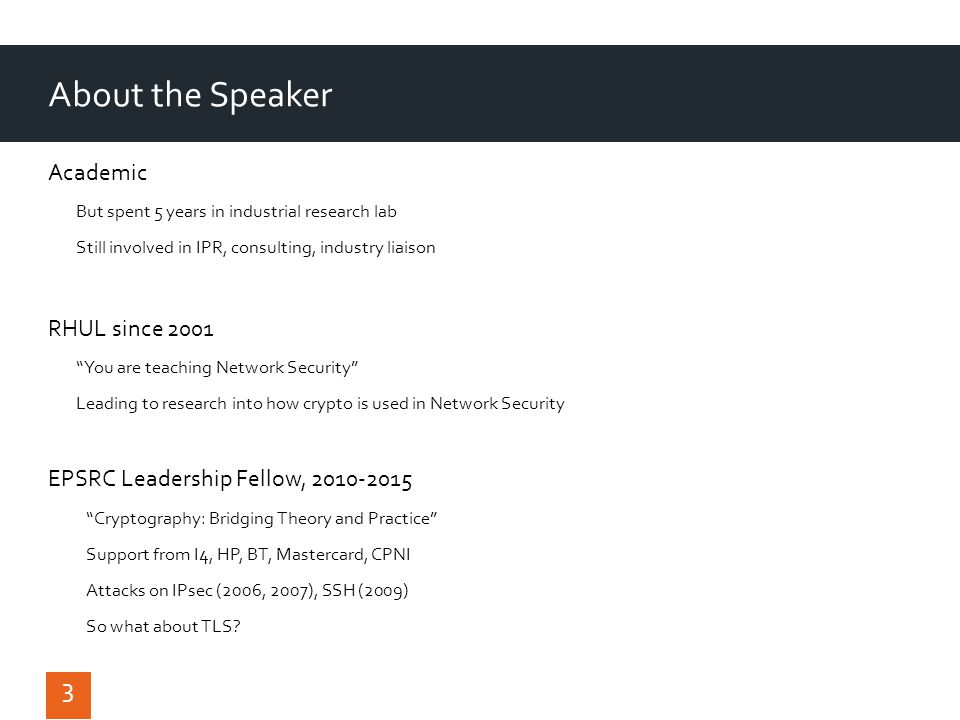 About the Speaker Academic But spent 5 years in industrial research lab Still involved in IPR, consulting, industry liaison RHUL since 2001 You are teaching Network Security Leading to research into how crypto is used in Network Security EPSRC Leadership Fellow, 2010-2015 Cryptography: Bridging Theory and Practice Support from I4, HP, BT, Mastercard, CPNI Attacks on IPsec (2006, 2007), SSH (2009) So what about TLS.