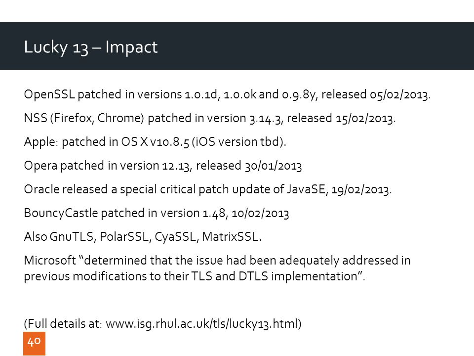 40 Lucky 13 – Impact 40 OpenSSL patched in versions 1.0.1d, 1.0.0k and 0.9.8y, released 05/02/2013.