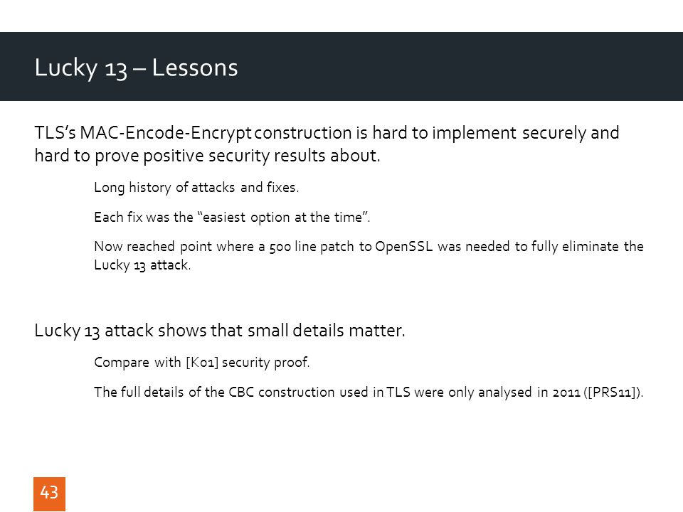 43 Lucky 13 – Lessons 43 TLS's MAC-Encode-Encrypt construction is hard to implement securely and hard to prove positive security results about.