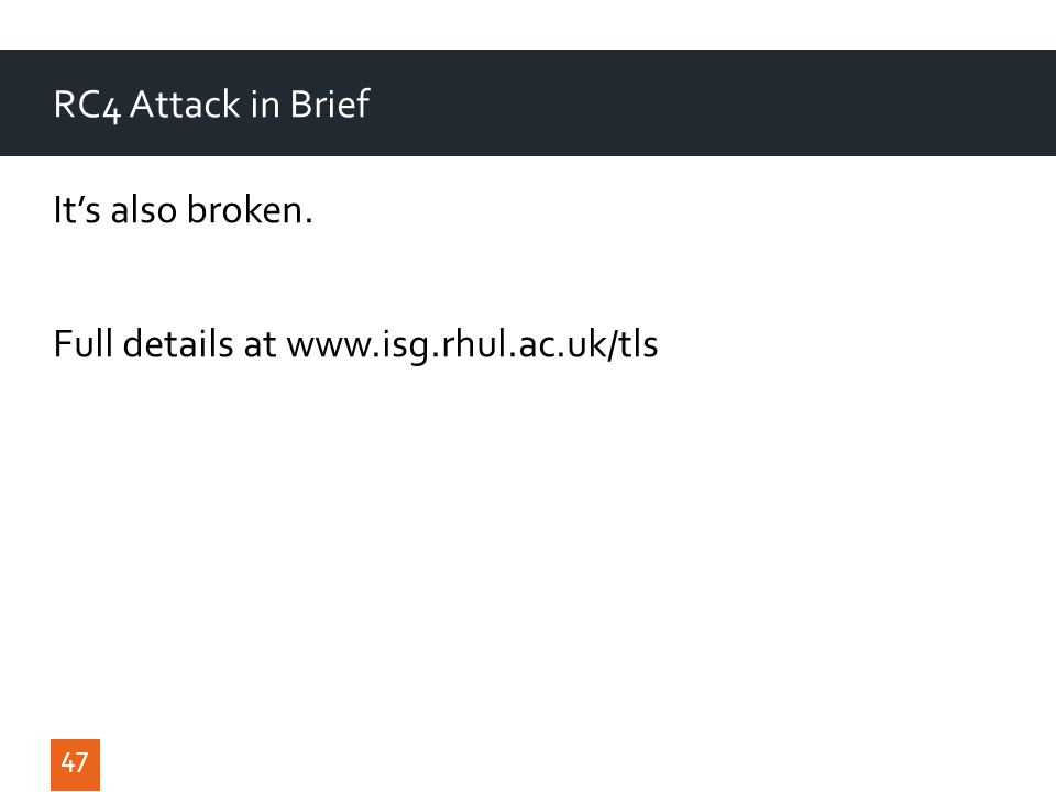 RC4 Attack in Brief It's also broken. Full details at www.isg.rhul.ac.uk/tls 47