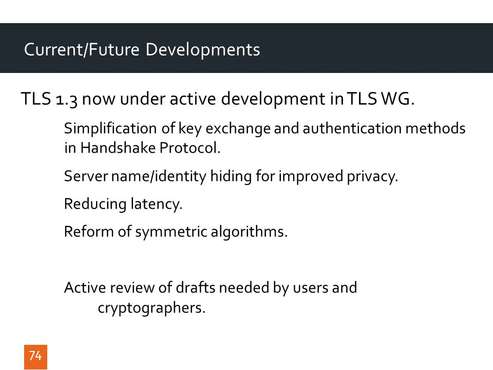 74 Current/Future Developments TLS 1.3 now under active development in TLS WG.