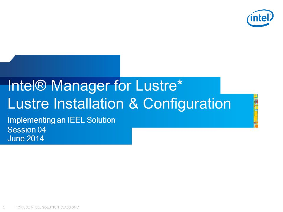 1 FOR USE IN IEEL SOLUTION CLASS ONLY Intel® Manager for Lustre* Lustre Installation & Configuration Implementing an IEEL Solution Session 04 June 201