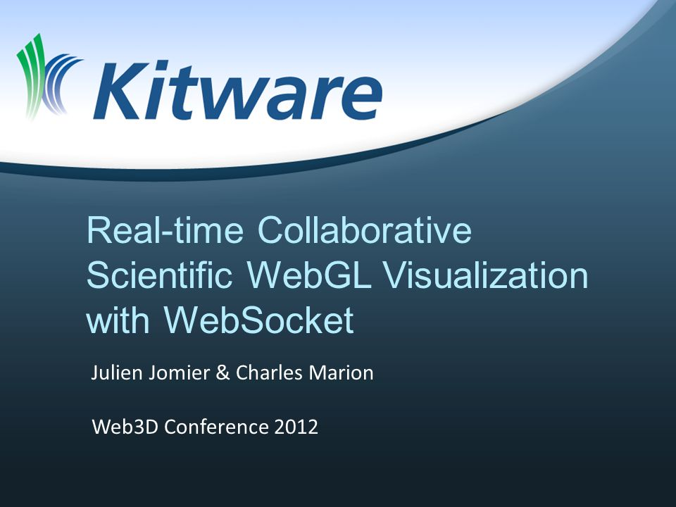 Real-time Collaborative Scientific WebGL Visualization with WebSocket Julien Jomier & Charles Marion Web3D Conference 2012