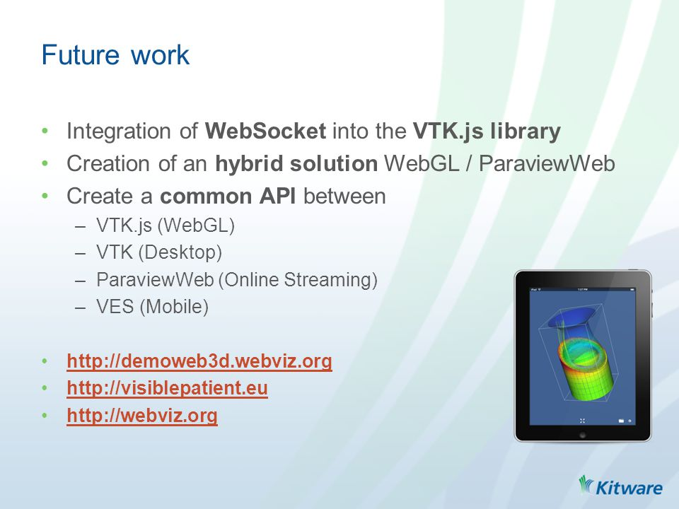 Integration of WebSocket into the VTK.js library Creation of an hybrid solution WebGL / ParaviewWeb Create a common API between –VTK.js (WebGL) –VTK (Desktop) –ParaviewWeb (Online Streaming) –VES (Mobile) http://demoweb3d.webviz.org http://visiblepatient.eu http://webviz.org Future work
