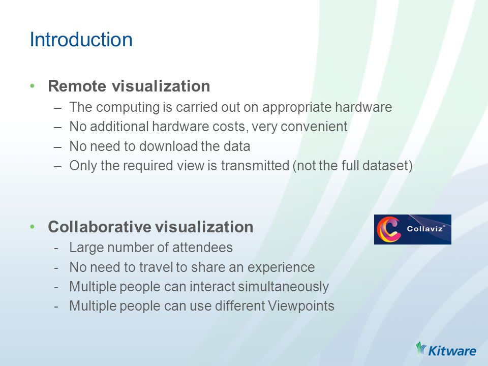 Introduction Remote visualization –The computing is carried out on appropriate hardware –No additional hardware costs, very convenient –No need to download the data –Only the required view is transmitted (not the full dataset) Collaborative visualization -Large number of attendees -No need to travel to share an experience -Multiple people can interact simultaneously -Multiple people can use different Viewpoints