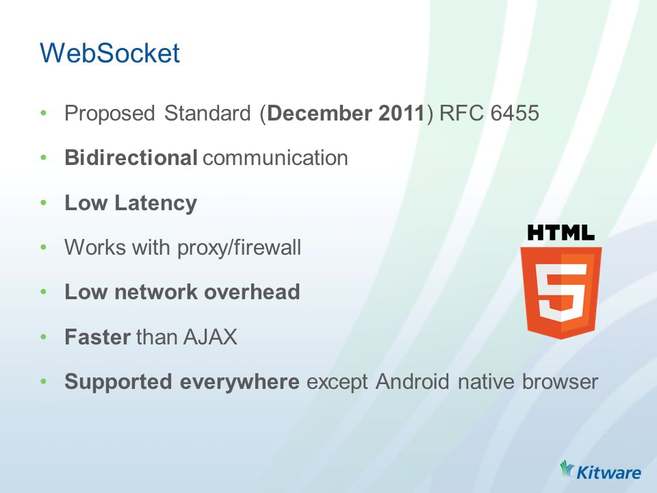 WebSocket Proposed Standard (December 2011) RFC 6455 Bidirectional communication Low Latency Works with proxy/firewall Low network overhead Faster than AJAX Supported everywhere except Android native browser