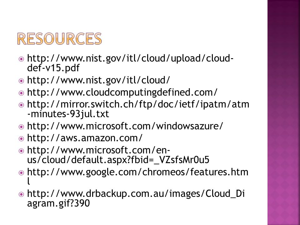  http://www.nist.gov/itl/cloud/upload/cloud- def-v15.pdf  http://www.nist.gov/itl/cloud/  http://www.cloudcomputingdefined.com/  http://mirror.switch.ch/ftp/doc/ietf/ipatm/atm -minutes-93jul.txt  http://www.microsoft.com/windowsazure/  http://aws.amazon.com/  http://www.microsoft.com/en- us/cloud/default.aspx fbid=_VZsfsMr0u5  http://www.google.com/chromeos/features.htm l  http://www.drbackup.com.au/images/Cloud_Di agram.gif 390