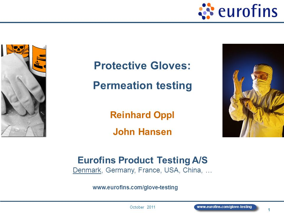 October 2011 2 www.eurofins.com/glove-testing Eurofins Product Testing – Locations Galten, Denmark near Arhus Eurofins Product Testing A/S ProductTesting-GA@eurofins.com Other business areas: Tests of food, feed, pharmaceuticals, genetics, environment Manchester (UK) Galten (DK) Paris (FR) Torino (IT) Hamburg (D) Shanghai (CN) Bangkok (TH) Hong Kong (HK) Shenzhen (CN) Des Moines (USA) Reichenwalde (D) Bangalore (IND) Bratislava (SK) Aix (FR) Barneveld (NL)