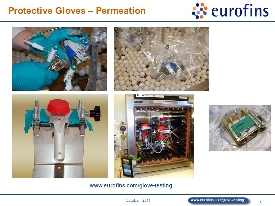 October 2011 9 www.eurofins.com/glove-testing Permeation testing since 1988 Test with adsorption discs: 1 st laboratory in Europe firstly developed for epoxy coatings Projects Improved Method for Testing of Protective Gloves German Work Insurance and Prevention Services, 1999 Testing method for protective gloves for PAH at renovation work German Federal Institute for Occupational Safety and Health, 2003 Risk assessment for occupational dermal exposure to chemicals EU Commission, coordinated by TNO, 2004 Permeation testing - Eurofins