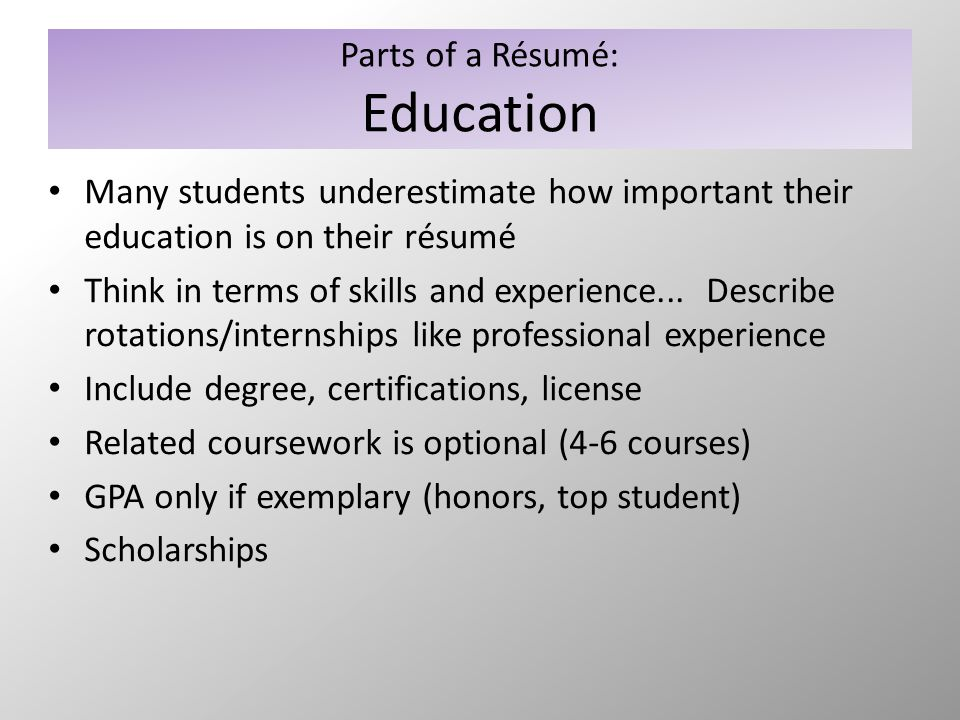 Parts of a Résumé: Education Many students underestimate how important their education is on their résumé Think in terms of skills and experience... D