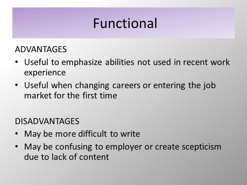 Functional ADVANTAGES Useful to emphasize abilities not used in recent work experience Useful when changing careers or entering the job market for the