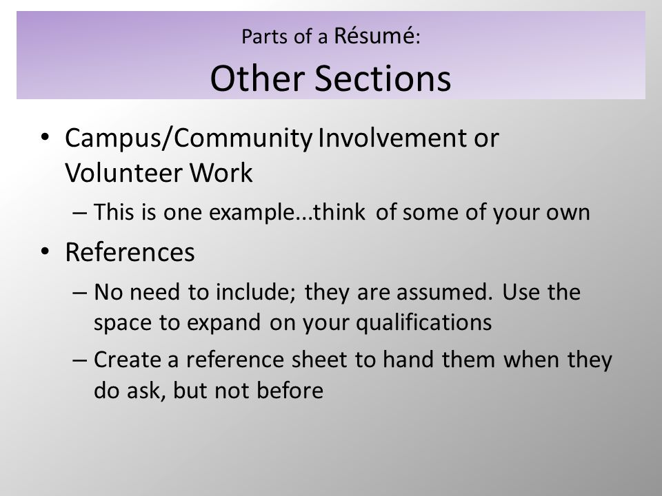 Parts of a Résumé : Other Sections Campus/Community Involvement or Volunteer Work – This is one example...think of some of your own References – No ne
