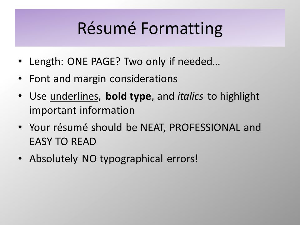 Résumé Formatting Length: ONE PAGE? Two only if needed… Font and margin considerations Use underlines, bold type, and italics to highlight important i