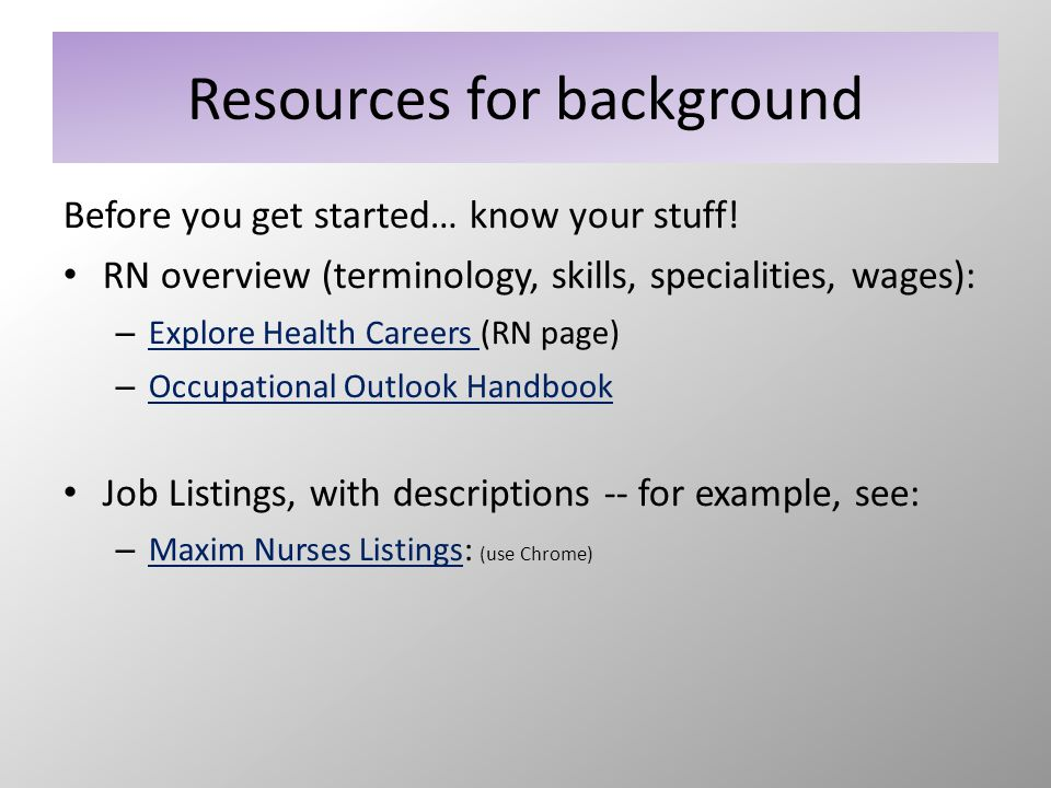 Resources for background Before you get started… know your stuff! RN overview (terminology, skills, specialities, wages): – Explore Health Careers (RN