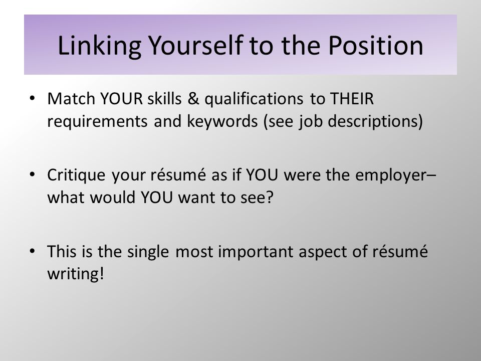 Linking Yourself to the Position Match YOUR skills & qualifications to THEIR requirements and keywords (see job descriptions) Critique your résumé as