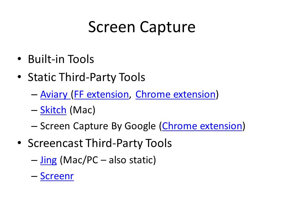 Screen Capture Built-in Tools Static Third-Party Tools – Aviary (FF extension, Chrome extension) Aviary FF extensionChrome extension – Skitch (Mac) Skitch – Screen Capture By Google (Chrome extension)Chrome extension Screencast Third-Party Tools – Jing (Mac/PC – also static) Jing – Screenr Screenr