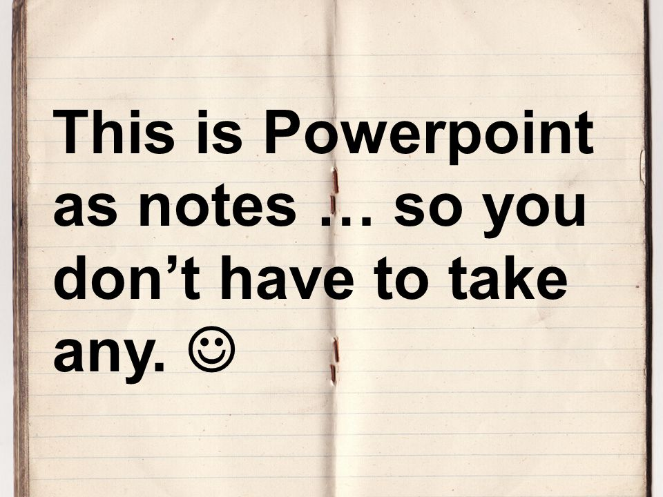 This is Powerpoint as notes … so you don't have to take any.