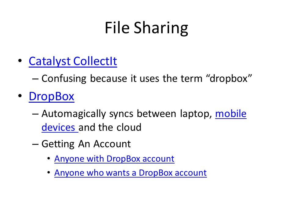 File Sharing Catalyst CollectIt – Confusing because it uses the term dropbox DropBox – Automagically syncs between laptop, mobile devices and the cloudmobile devices – Getting An Account Anyone with DropBox account Anyone who wants a DropBox account
